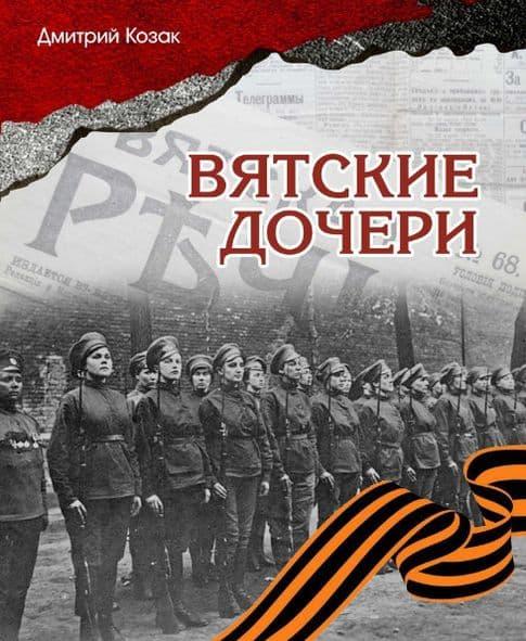 Книга Дмитрия Козака ВЯТСКИЕ ЖЕНЩИНЫ.  Посвящается вятским женщинам, участницам Первой Мировой войны.